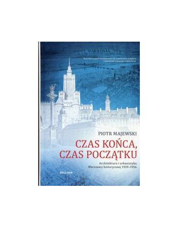 Czas końca, czas początku. Architektura i urbanistyka Warszawy historycznej 1939-1956